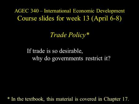 AGEC 340 – International Economic Development Course slides for week 13 (April 6-8) Trade Policy* If trade is so desirable, why do governments restrict.