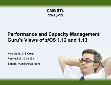 CMG STL 11-15-11 Performance and Capacity Management Guru's Views of z/OS 1.12 and 1.13 Ivan Gelb, GIS Corp. Phone:732-303-1333