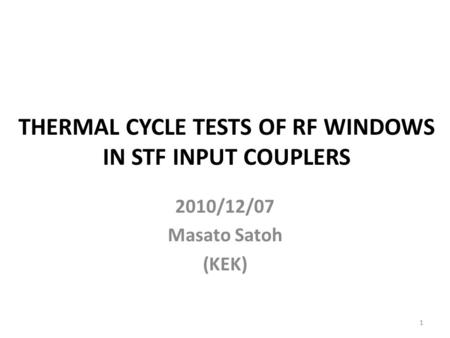 THERMAL CYCLE TESTS OF RF WINDOWS IN STF INPUT COUPLERS 2010/12/07 Masato Satoh (KEK) 1.