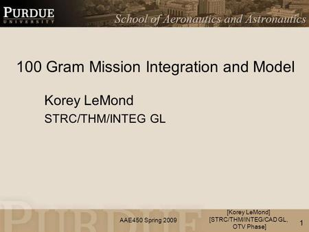 AAE450 Spring 2009 100 Gram Mission Integration and Model Korey LeMond STRC/THM/INTEG GL [Korey LeMond] [STRC/THM/INTEG/CAD GL, OTV Phase] 1.
