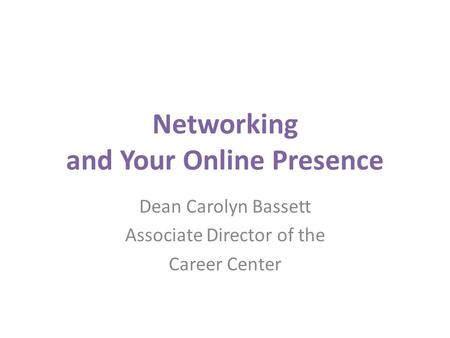 Networking and Your Online Presence Dean Carolyn Bassett Associate Director of the Career Center.