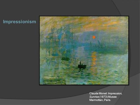 Impressionism Claude Monet: Impression, Sunrise (1873) Musee Marmottan, Paris.