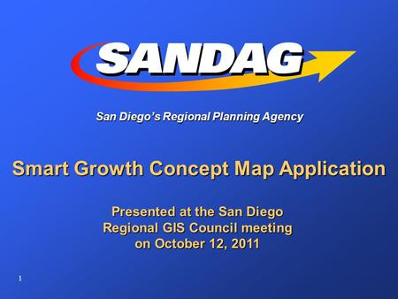 1 San Diego's Regional Planning Agency Smart Growth Concept Map Application Presented at the San Diego Regional GIS Council meeting on October 12, 2011.