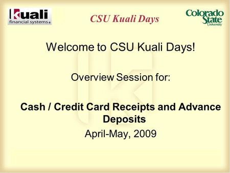 CSU Kuali Days Welcome to CSU Kuali Days! Overview Session for: Cash / Credit Card Receipts and Advance Deposits April-May, 2009.