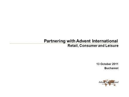 Partnering with Advent International 13 October 2011 Bucharest Retail, Consumer and Leisure.