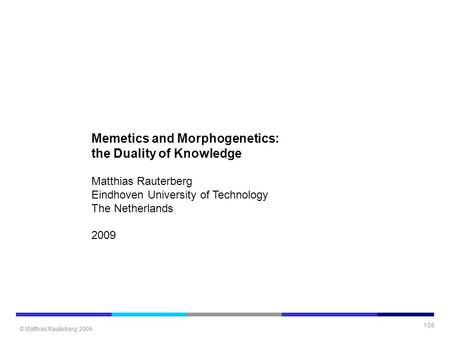 © Matthias Rauterberg, 2009 1/26 Memetics and Morphogenetics: the Duality of Knowledge Matthias Rauterberg Eindhoven University of Technology The Netherlands.