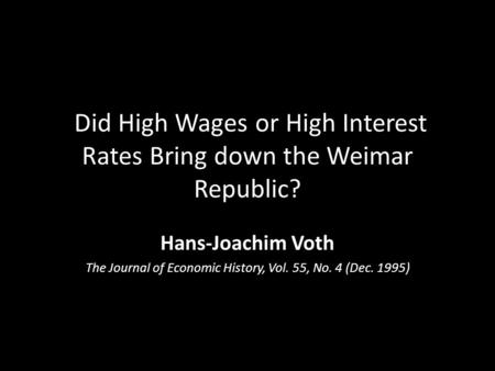 Did High Wages or High Interest Rates Bring down the Weimar Republic? Hans-Joachim Voth The Journal of Economic History, Vol. 55, No. 4 (Dec. 1995)