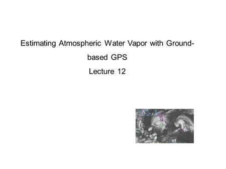 Estimating Atmospheric Water Vapor with Ground- based GPS Lecture 12.