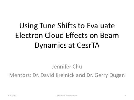 Using Tune Shifts to Evaluate Electron Cloud Effects on Beam Dynamics at CesrTA Jennifer Chu Mentors: Dr. David Kreinick and Dr. Gerry Dugan 8/11/2011REU.