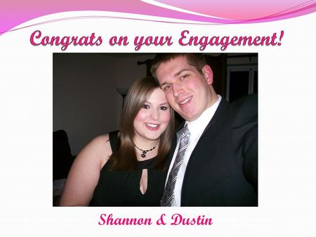 Shannon & Dustin. Engaged on February 14, 2011 To Be Married on October 6, 2012.
