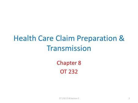 Health Care Claim Preparation & Transmission Chapter 8 OT 232 1OT 232 Ch 8 lecture 1.