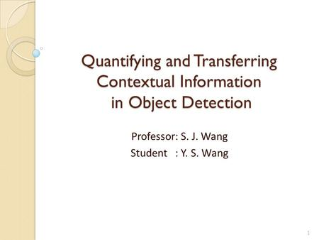 Quantifying and Transferring Contextual Information in Object Detection Professor: S. J. Wang Student : Y. S. Wang 1.