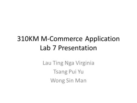 310KM M-Commerce Application Lab 7 Presentation Lau Ting Nga Virginia Tsang Pui Yu Wong Sin Man.