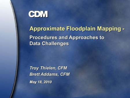 Approximate Floodplain Mapping - Procedures and Approaches to Data Challenges Troy Thielen, CFM Brett Addams, CFM May 18, 2010.