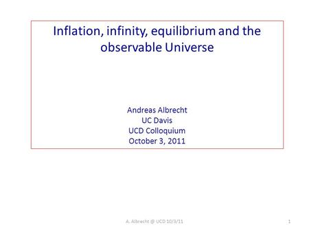 Inflation, infinity, equilibrium and the observable Universe Andreas Albrecht UC Davis UCD Colloquium October 3, 2011 1A. UCD 10/3/11.