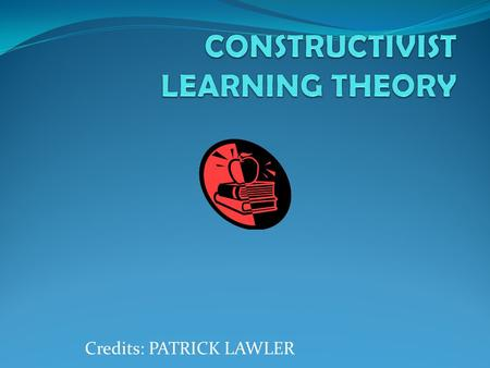 Credits: PATRICK LAWLER. WHAT IS CONSTRUCTIVIST LEARNING THEORY? It is a theory of learning based on the historical works of Dewey, Piaget and Vygotsky.