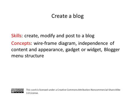 Skills: create, modify and post to a blog Concepts: wire-frame diagram, independence of content and appearance, gadget or widget, Blogger menu structure.