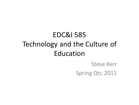 EDC&I 585 Technology and the Culture of Education Steve Kerr Spring Qtr, 2011.