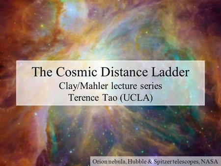 The Cosmic Distance Ladder Clay/Mahler lecture series Terence Tao (UCLA) Orion nebula, Hubble & Spitzer telescopes, NASA.