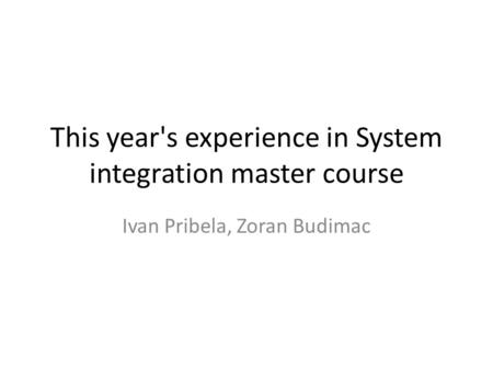 This year's experience in System integration master course Ivan Pribela, Zoran Budimac.