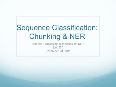 Sequence Classification: Chunking & NER Shallow Processing Techniques for NLP Ling570 November 23, 2011.