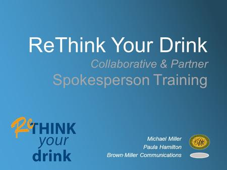 ReThink Your Drink Collaborative & Partner Spokesperson Training Michael Miller Paula Hamilton Brown∙Miller Communications.