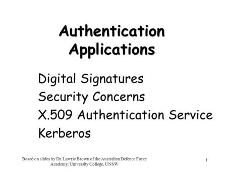 1 Authentication Applications Digital Signatures Security Concerns X.509 Authentication Service Kerberos Based on slides by Dr. Lawrie Brown of the Australian.