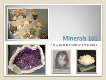 Minerals 101 An easy guide to understanding minerals.