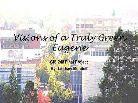 Visions of a Truly Green Eugene GIS 248 Final Project By: Lindsey Mendell.