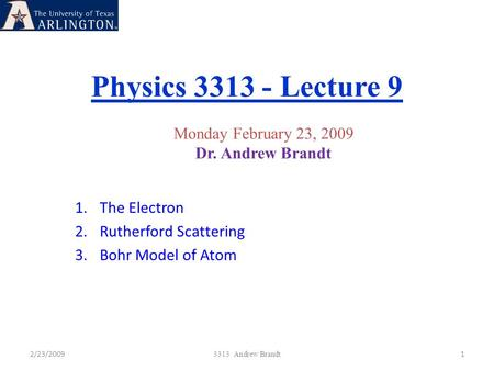Physics 3313 - Lecture 9 2/23/20091 3313 Andrew Brandt Monday February 23, 2009 Dr. Andrew Brandt 1.The Electron 2.Rutherford Scattering 3.Bohr Model of.