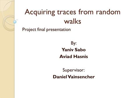 Acquiring traces from random walks Project final presentation By: Yaniv Sabo Aviad Hasnis Supervisor: Daniel Vainsencher.
