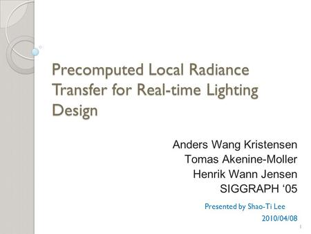 Precomputed Local Radiance Transfer for Real-time Lighting Design Anders Wang Kristensen Tomas Akenine-Moller Henrik Wann Jensen SIGGRAPH '05 Presented.