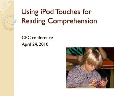 Using iPod Touches for Reading Comprehension CEC conference April 24, 2010.