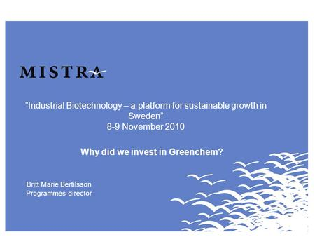 """Industrial Biotechnology – a platform for sustainable growth in Sweden"" 8-9 November 2010 Why did we invest in Greenchem? Britt Marie Bertilsson Programmes."