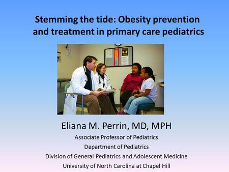 Stemming the tide: <strong>Obesity</strong> <strong>prevention</strong> and treatment <strong>in</strong> primary care pediatrics Eliana M. Perrin, MD, MPH Associate Professor of Pediatrics Department of.