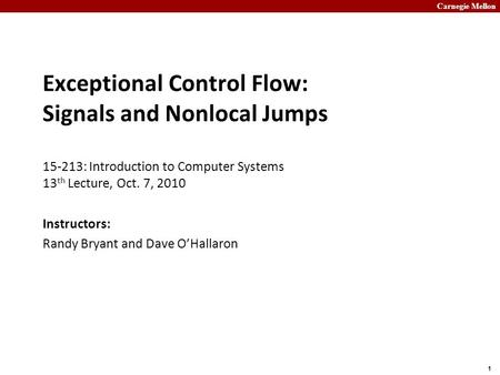 Carnegie Mellon 1 Exceptional Control Flow: Signals and Nonlocal Jumps 15-213: Introduction to Computer Systems 13 th Lecture, Oct. 7, 2010 Instructors: