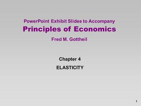 1 PowerPoint Exhibit Slides to Accompany Principles of Economics Fred M. Gottheil Chapter 4 ELASTICITY.