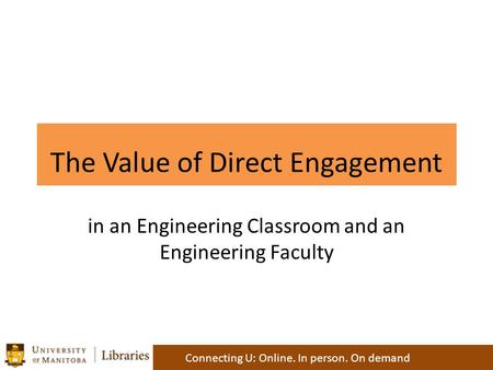 The Value of Direct Engagement Connecting U: Online. In person. On demand in an Engineering Classroom and an Engineering Faculty.