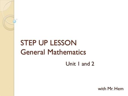 STEP UP LESSON General Mathematics Unit 1 and 2 with Mr. Hem.