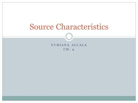 YURIANA ALCALA CH. 9 Source Characteristics. The Nature of Source Characteristics Historical background A taxonomy of source characteristics by William.