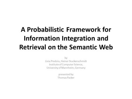 A Probabilistic Framework for Information Integration and Retrieval on the Semantic Web by Livia Predoiu, Heiner Stuckenschmidt Institute of Computer Science,