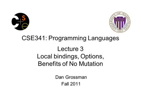 CSE341: Programming Languages Lecture 3 Local bindings, Options, Benefits of No Mutation Dan Grossman Fall 2011.