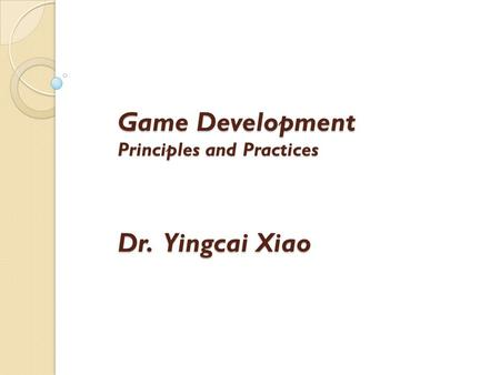Game Development Principles and Practices Dr. Yingcai Xiao.