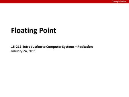 Carnegie Mellon Floating Point 15-213: Introduction to Computer Systems – Recitation January 24, 2011.