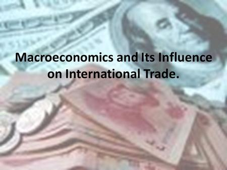 Macroeconomics and Its Influence on International Trade.