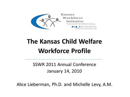 The Kansas Child Welfare Workforce Profile SSWR 2011 Annual Conference January 14, 2010 Alice Lieberman, Ph.D. and Michelle Levy, A.M.