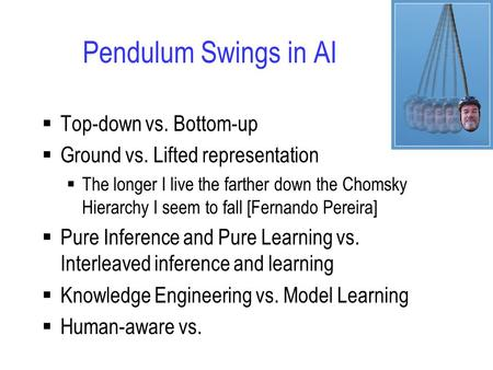 Pendulum Swings in AI  Top-down vs. Bottom-up  Ground vs. Lifted representation  The longer I live the farther down the Chomsky Hierarchy I seem to.