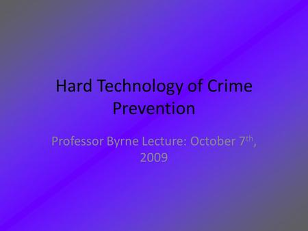 Hard Technology of Crime Prevention Professor Byrne Lecture: October 7 th, 2009.