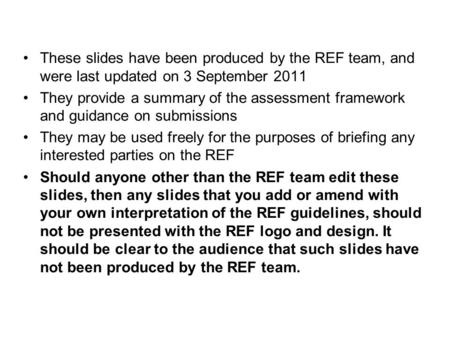 These slides have been produced by the REF team, and were last updated on 3 September 2011 They provide a summary of the assessment framework and guidance.