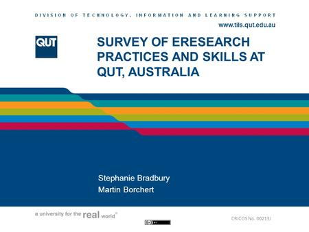 Www.tils.qut.edu.au SURVEY OF ERESEARCH PRACTICES AND SKILLS AT QUT, AUSTRALIA Stephanie Bradbury Martin Borchert CRICOS No. 00213J.